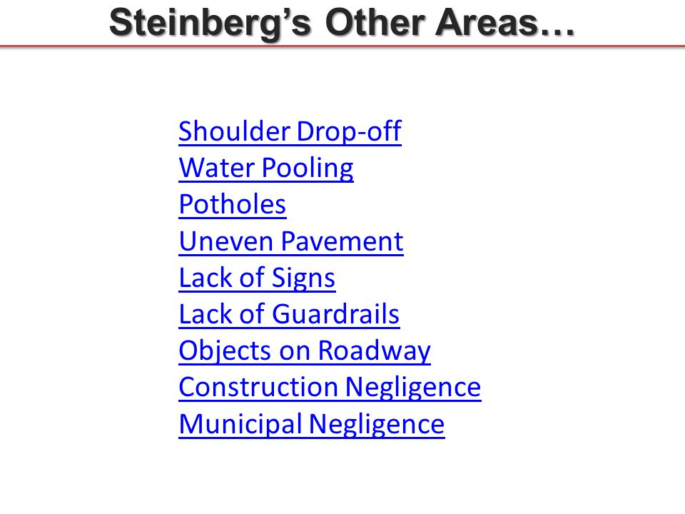 Steinberg's Other Areas… Shoulder Drop-off Water Pooling Potholes Uneven Pavement Lack of Signs Lack of Guardrails Objects on Roadway Construction Neg