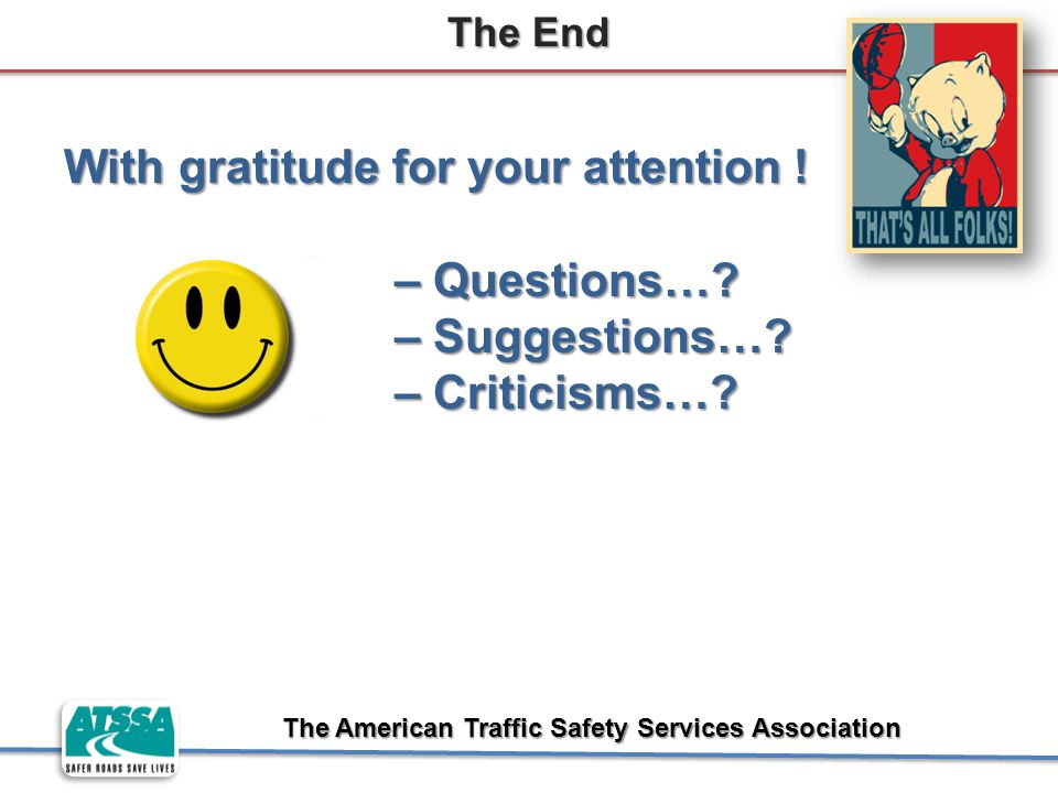 The American Traffic Safety Services Association The End With gratitude for your attention ! – Questions…? – Questions…? – Suggestions…? – Suggestions