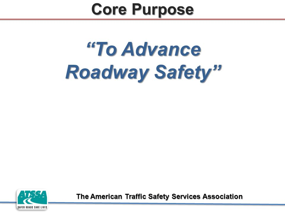 "The American Traffic Safety Services Association Core Purpose ""To Advance Roadway Safety"""