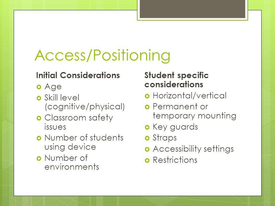 Access/Positioning Initial Considerations  Age  Skill level (cognitive/physical)  Classroom safety issues  Number of students using device  Number of environments Student specific considerations  Horizontal/vertical  Permanent or temporary mounting  Key guards  Straps  Accessibility settings  Restrictions