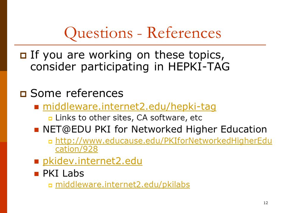 12  If you are working on these topics, consider participating in HEPKI-TAG  Some references middleware.internet2.edu/hepki-tag  Links to other sites, CA software, etc NET@EDU PKI for Networked Higher Education  http://www.educause.edu/PKIforNetworkedHigherEdu cation/928 http://www.educause.edu/PKIforNetworkedHigherEdu cation/928 pkidev.internet2.edu PKI Labs  middleware.internet2.edu/pkilabs middleware.internet2.edu/pkilabs Questions - References