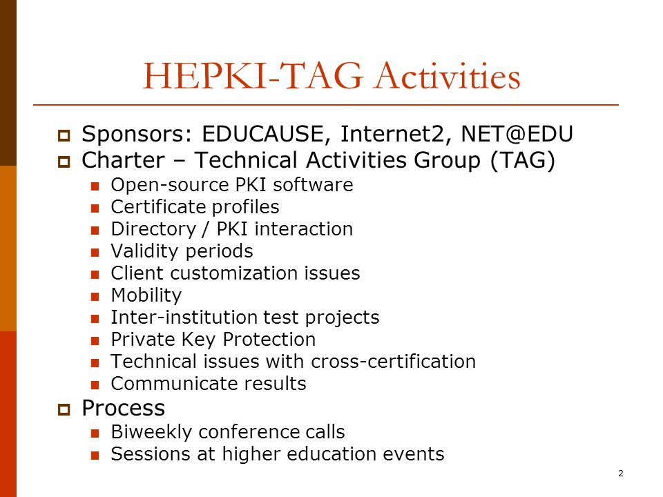 2 HEPKI-TAG Activities  Sponsors: EDUCAUSE, Internet2, NET@EDU  Charter – Technical Activities Group (TAG) Open-source PKI software Certificate profiles Directory / PKI interaction Validity periods Client customization issues Mobility Inter-institution test projects Private Key Protection Technical issues with cross-certification Communicate results  Process Biweekly conference calls Sessions at higher education events