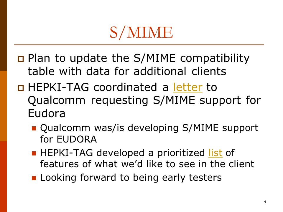 4 S/MIME  Plan to update the S/MIME compatibility table with data for additional clients  HEPKI-TAG coordinated a letter to Qualcomm requesting S/MIME support for Eudoraletter Qualcomm was/is developing S/MIME support for EUDORA HEPKI-TAG developed a prioritized list of features of what we'd like to see in the clientlist Looking forward to being early testers