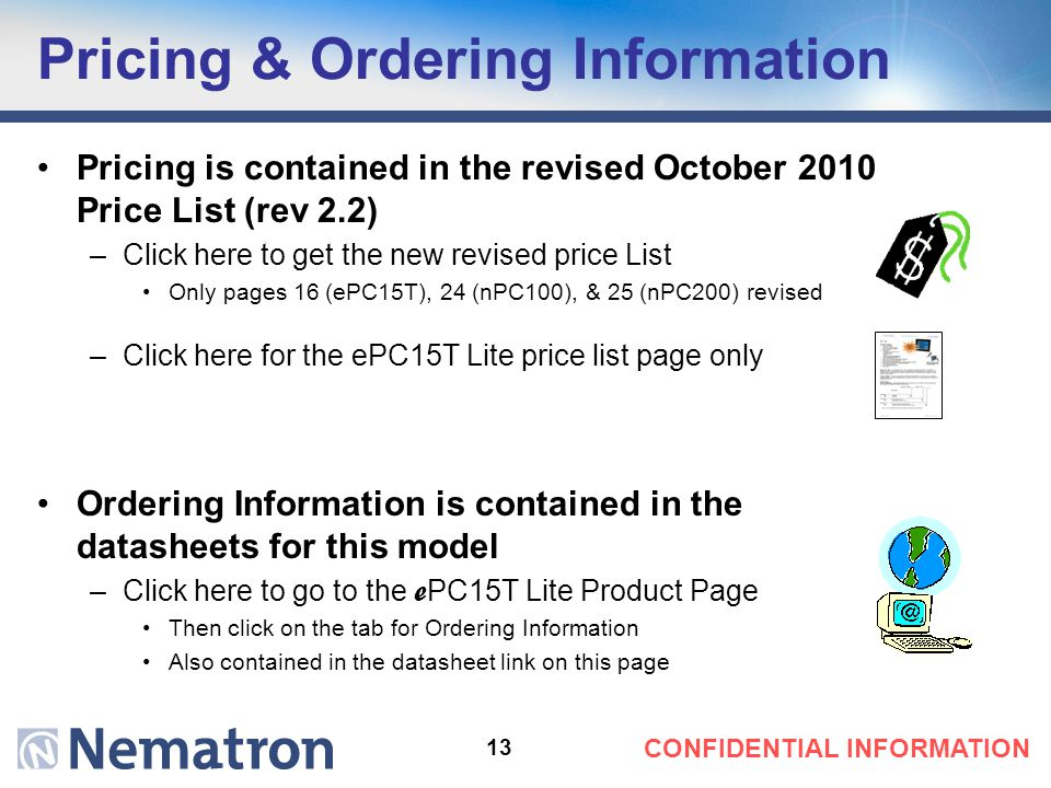 13 CONFIDENTIAL INFORMATION Pricing & Ordering Information Pricing is contained in the revised October 2010 Price List (rev 2.2) –Click here to get th