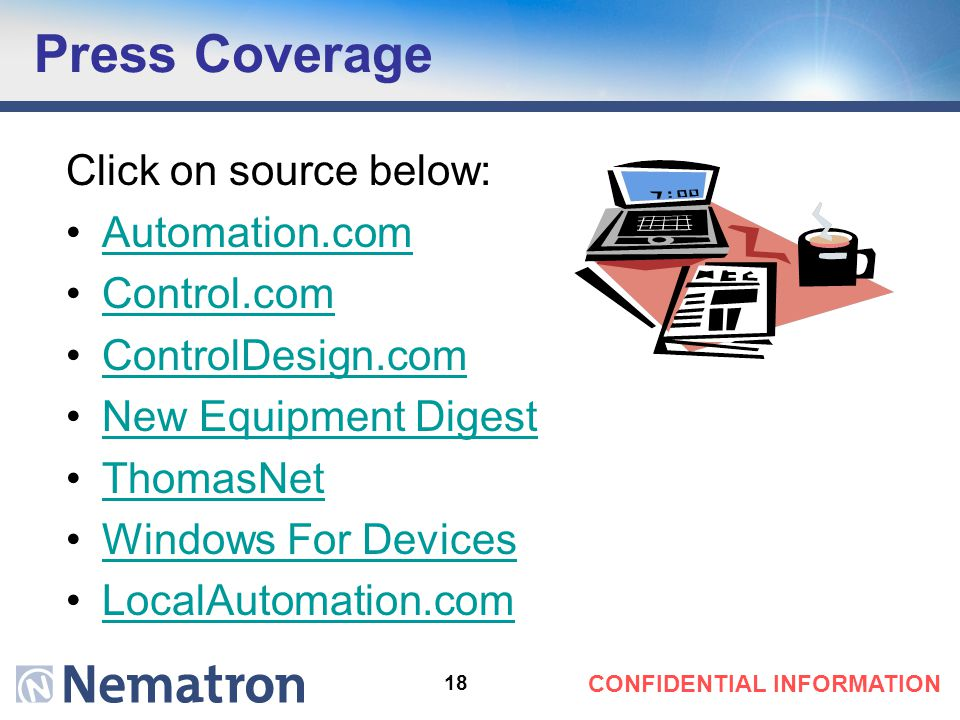 18 CONFIDENTIAL INFORMATION Press Coverage Click on source below: Automation.com Control.com ControlDesign.com New Equipment Digest ThomasNet Windows