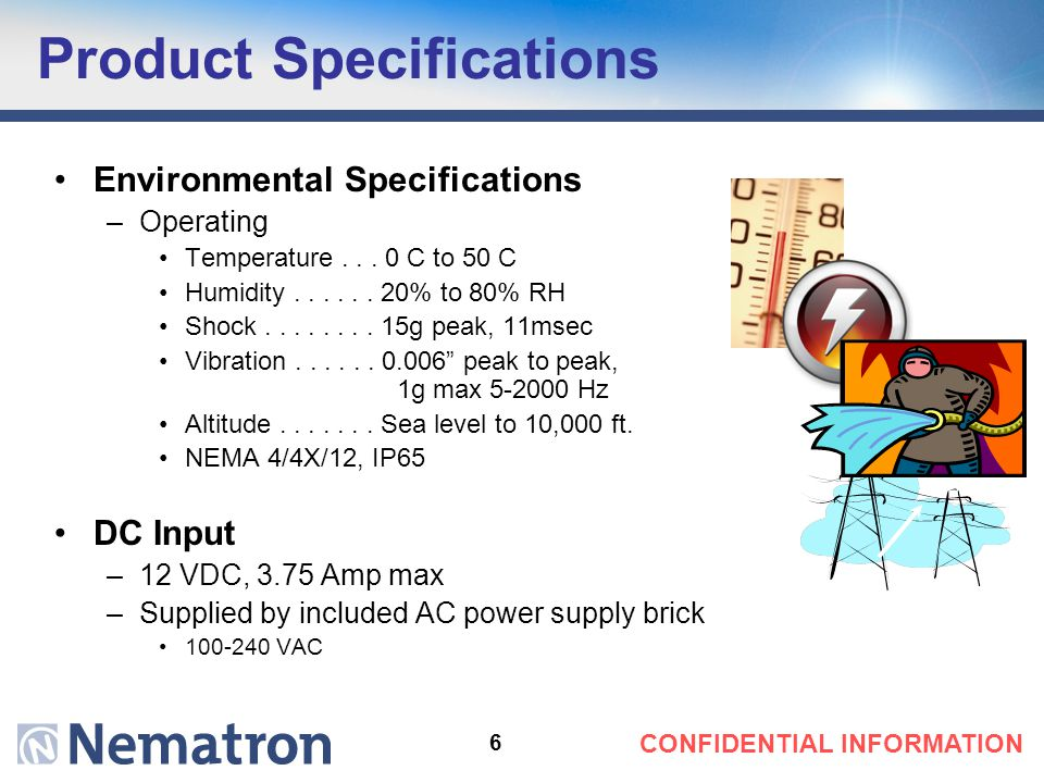"6 CONFIDENTIAL INFORMATION Product Specifications 19.0"" Environmental Specifications –Operating Temperature... 0 C to 50 C Humidity...... 20% to 80% R"
