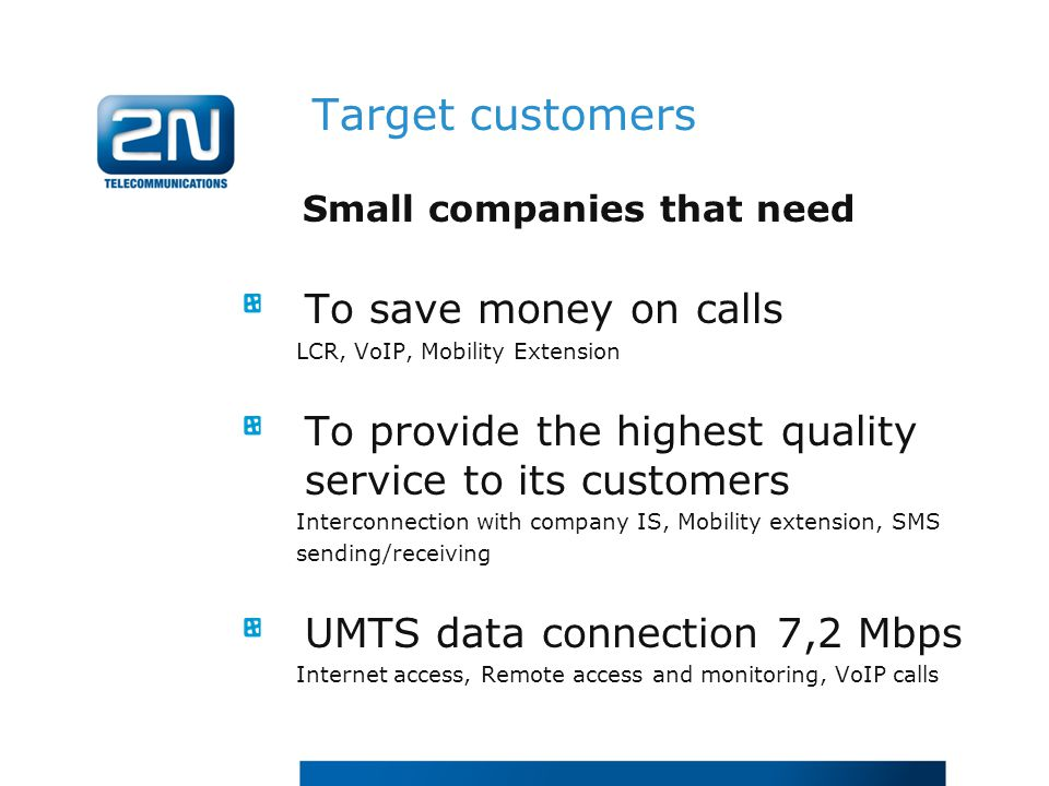 Small companies that need To save money on calls LCR, VoIP, Mobility Extension To provide the highest quality service to its customers Interconnection with company IS, Mobility extension, SMS sending/receiving UMTS data connection 7,2 Mbps Internet access, Remote access and monitoring, VoIP calls Target customers