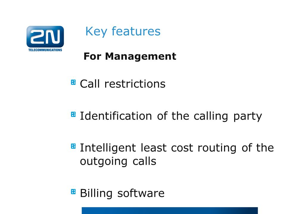 For Management Call restrictions Identification of the calling party Intelligent least cost routing of the outgoing calls Billing software Key features