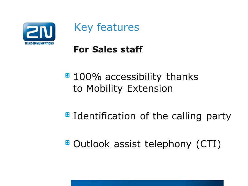 For Sales staff 100% accessibility thanks to Mobility Extension Identification of the calling party Outlook assist telephony (CTI) Key features