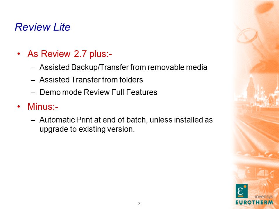 2 Review Lite As Review 2.7 plus:- –Assisted Backup/Transfer from removable media –Assisted Transfer from folders –Demo mode Review Full Features Minus:- –Automatic Print at end of batch, unless installed as upgrade to existing version.