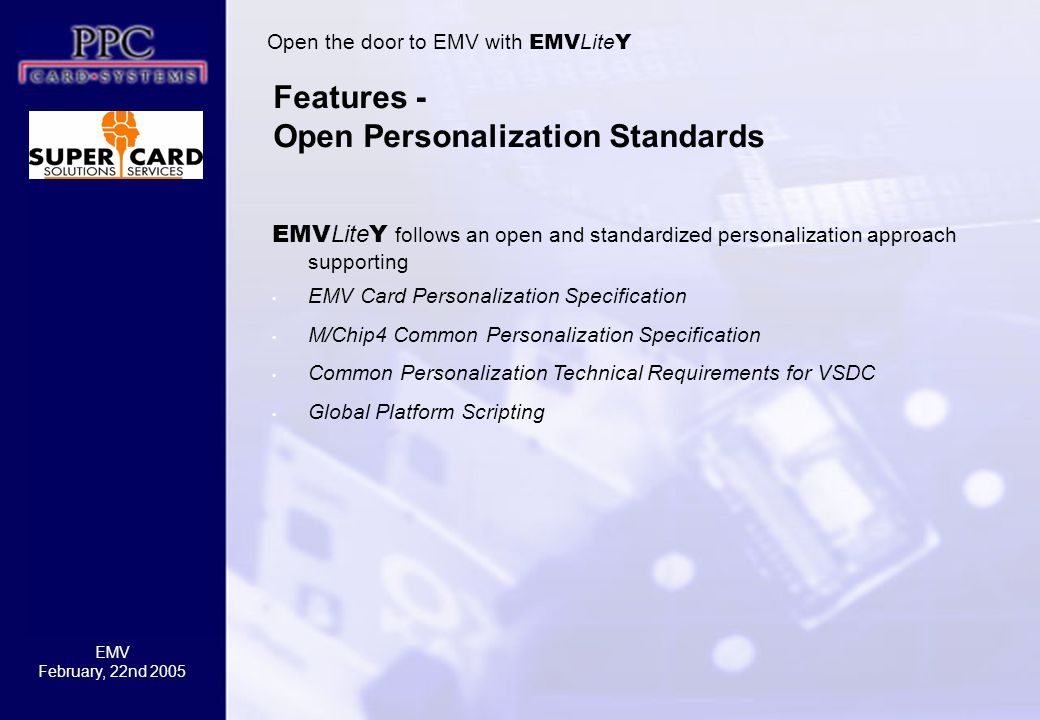 EMV February, 22nd 2005 Features - Open Personalization Standards Open the door to EMV with EMV Lite Y EMV Lite Y follows an open and standardized personalization approach supporting EMV Card Personalization Specification M/Chip4 Common Personalization Specification Common Personalization Technical Requirements for VSDC Global Platform Scripting