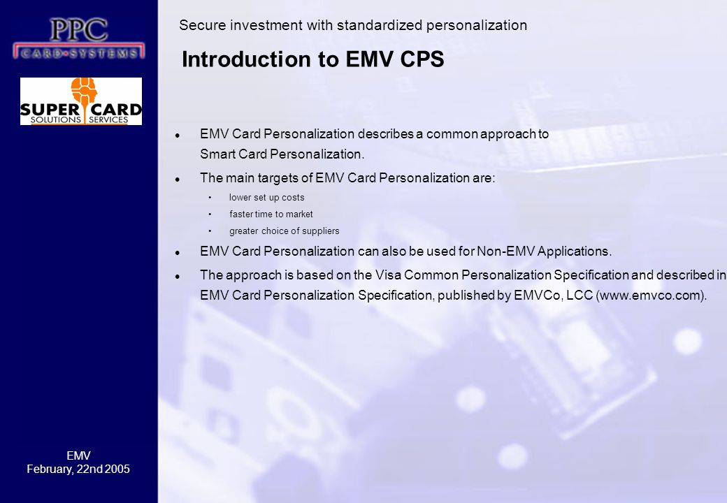 EMV February, 22nd 2005 Introduction to EMV CPS EMV Card Personalization describes a common approach to Smart Card Personalization.