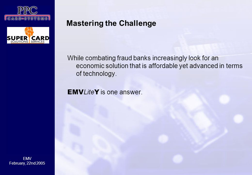 EMV February, 22nd 2005 Mastering the Challenge While combating fraud banks increasingly look for an economic solution that is affordable yet advanced in terms of technology.