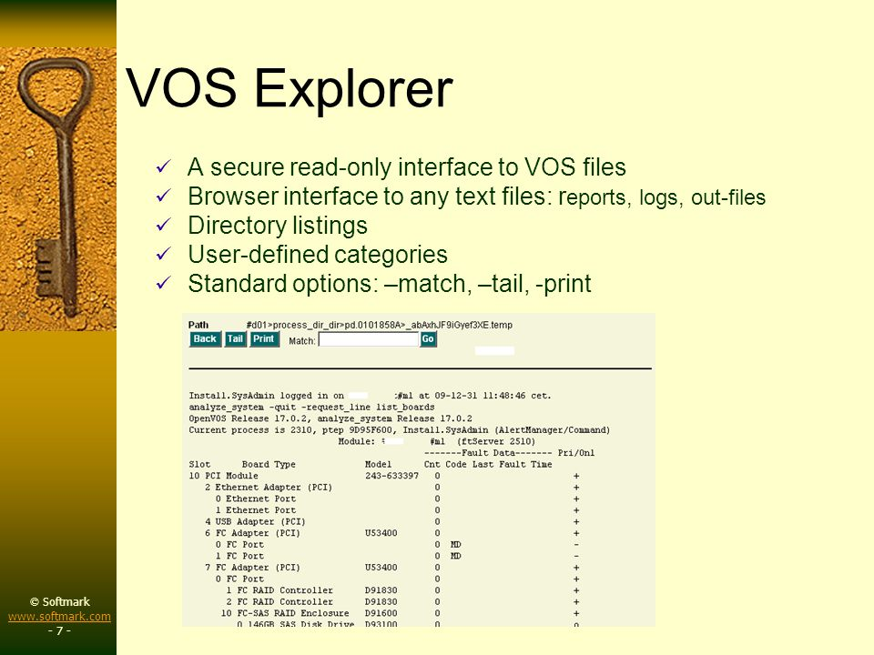 © Softmark www.softmark.com www.softmark.com - 7 - VOS Explorer A secure read-only interface to VOS files Browser interface to any text files: r eports, logs, out-files Directory listings User-defined categories Standard options: –match, –tail, -print