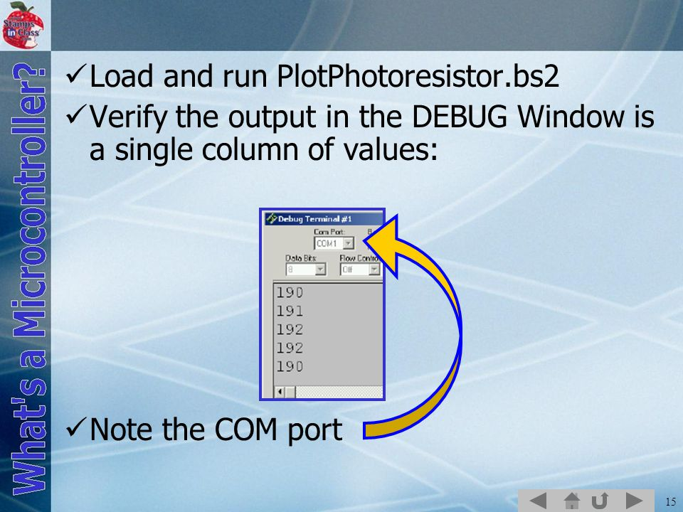 15 Load and run PlotPhotoresistor.bs2 Verify the output in the DEBUG Window is a single column of values: Note the COM port