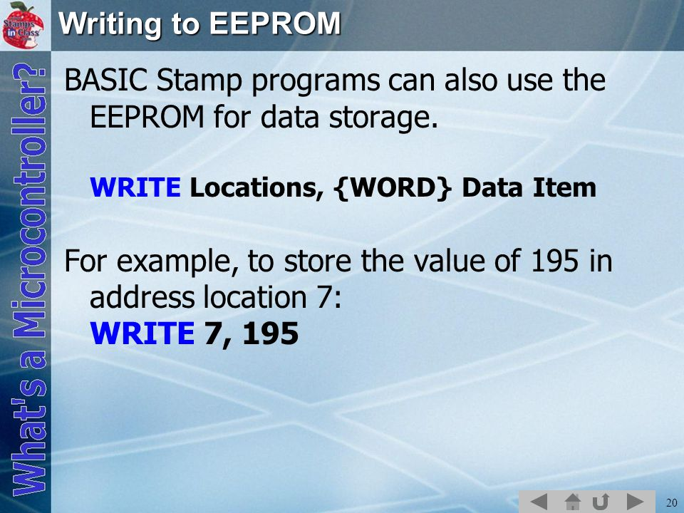 20 Writing to EEPROM BASIC Stamp programs can also use the EEPROM for data storage.