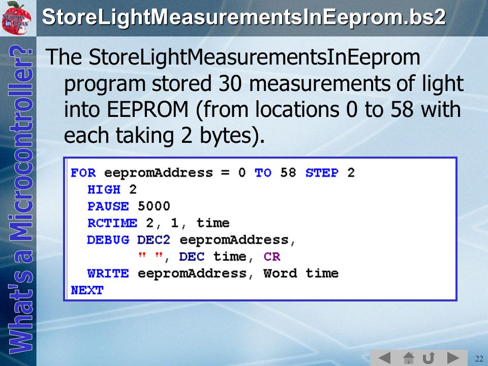 22StoreLightMeasurementsInEeprom.bs2 The StoreLightMeasurementsInEeprom program stored 30 measurements of light into EEPROM (from locations 0 to 58 with each taking 2 bytes).