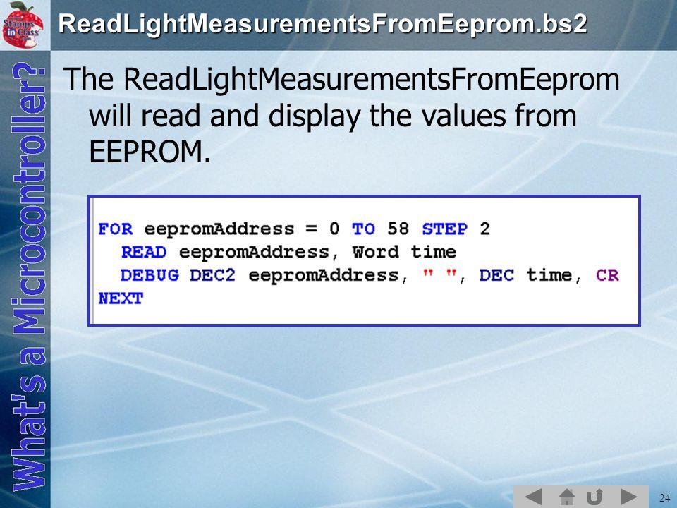 24ReadLightMeasurementsFromEeprom.bs2 The ReadLightMeasurementsFromEeprom will read and display the values from EEPROM.