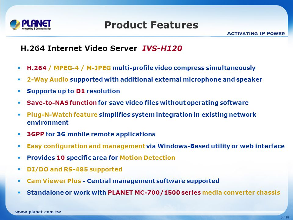 www.planet.com.tw 5 / 18 Product Features H.264 Internet Video Server IVS-H120  H.264 / MPEG-4 / M-JPEG multi-profile video compress simultaneously  2-Way Audio supported with additional external microphone and speaker  Supports up to D1 resolution  Save-to-NAS function for save video files without operating software  Plug-N-Watch feature simplifies system integration in existing network environment  3GPP for 3G mobile remote applications  Easy configuration and management via Windows-Based utility or web interface  Provides 10 specific area for Motion Detection  DI/DO and RS-485 supported  Cam Viewer Plus - Central management software supported  Standalone or work with PLANET MC-700/1500 series media converter chassis