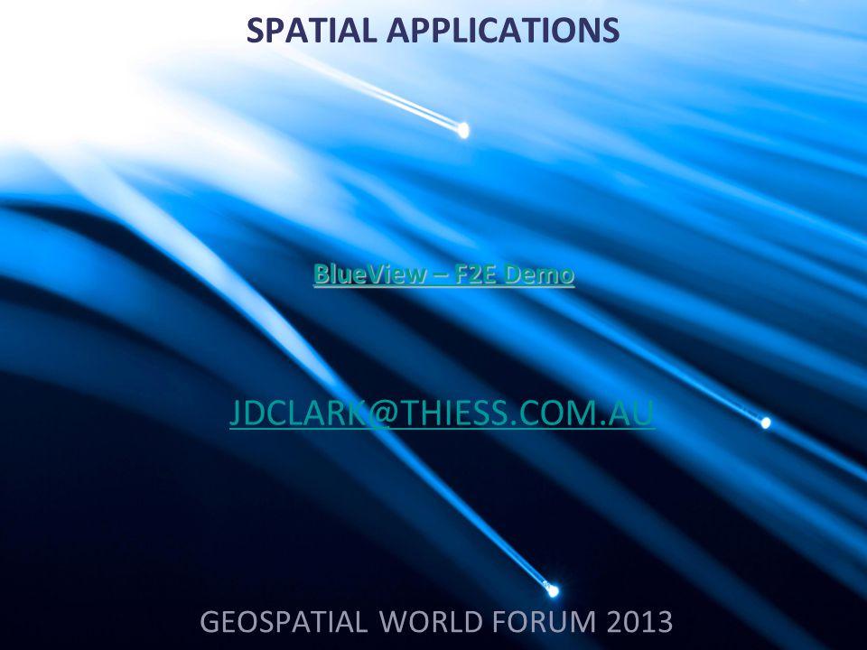 SPATIAL APPLICATIONS GEOSPATIAL WORLD FORUM 2013 JDCLARK@THIESS.COM.AU BlueView – F2E Demo BlueView – F2E Demo