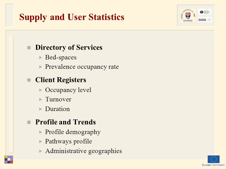 European Commission Supply and User Statistics Directory of Services  Bed-spaces  Prevalence occupancy rate Client Registers  Occupancy level  Turnover  Duration Profile and Trends  Profile demography  Pathways profile  Administrative geographies