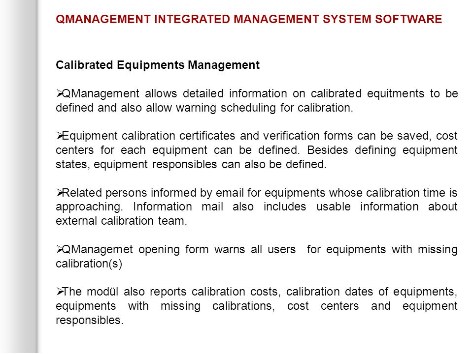 Calibrated Equipments Management  QManagement allows detailed information on calibrated equitments to be defined and also allow warning scheduling for calibration.