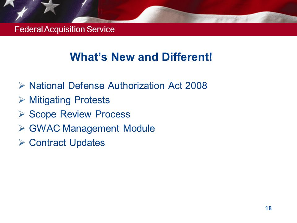 Federal Acquisition Service 18 What's New and Different!  National Defense Authorization Act 2008  Mitigating Protests  Scope Review Process  GWAC