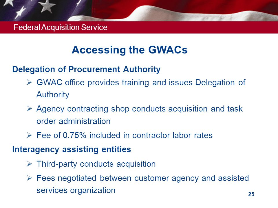 Federal Acquisition Service 25 Accessing the GWACs Delegation of Procurement Authority  GWAC office provides training and issues Delegation of Author