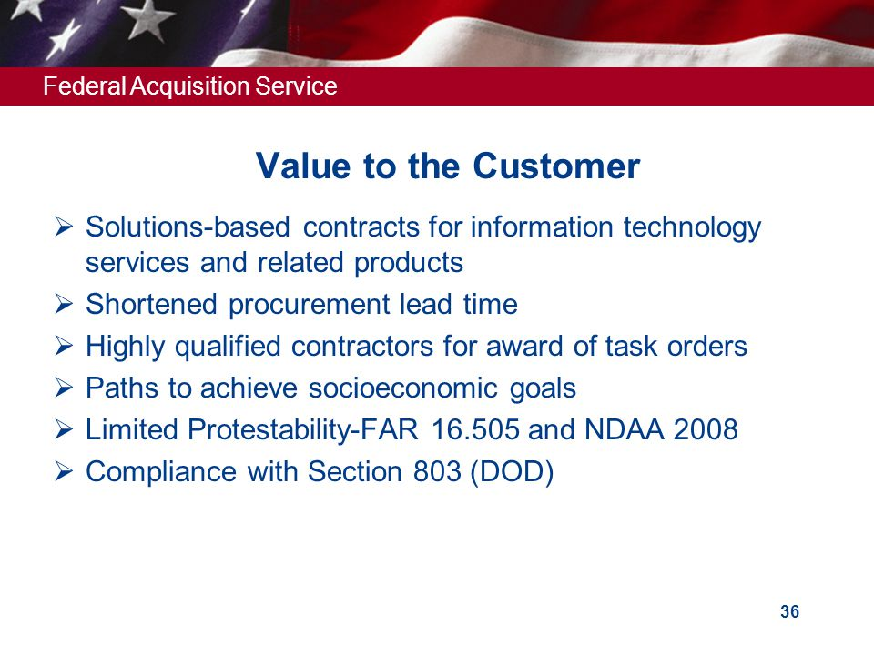 Federal Acquisition Service 36 Value to the Customer  Solutions-based contracts for information technology services and related products  Shortened