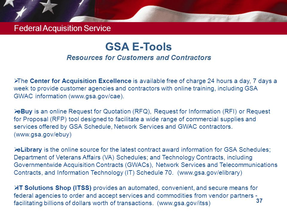 Federal Acquisition Service 37 GSA E-Tools Resources for Customers and Contractors  The Center for Acquisition Excellence is available free of charge
