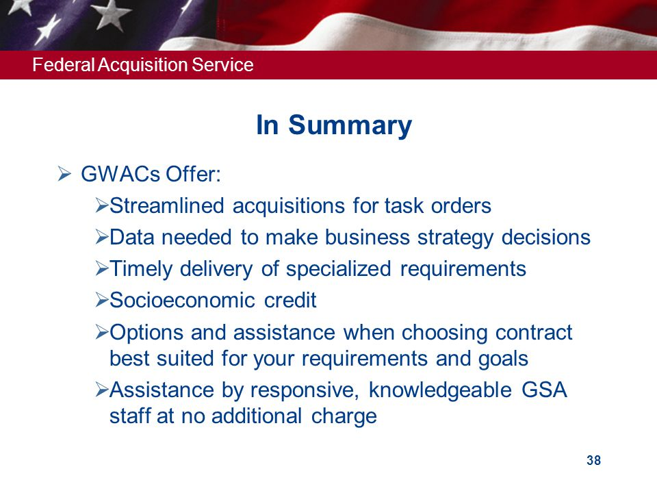 Federal Acquisition Service 38 In Summary  GWACs Offer:  Streamlined acquisitions for task orders  Data needed to make business strategy decisions  Timely delivery of specialized requirements  Socioeconomic credit  Options and assistance when choosing contract best suited for your requirements and goals  Assistance by responsive, knowledgeable GSA staff at no additional charge