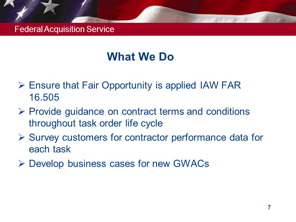 Federal Acquisition Service 7 What We Do  Ensure that Fair Opportunity is applied IAW FAR 16.505  Provide guidance on contract terms and conditions