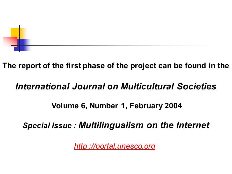 The report of the first phase of the project can be found in the International Journal on Multicultural Societies Volume 6, Number 1, February 2004 Special Issue : Multilingualism on the Internet http ://portal.unesco.org