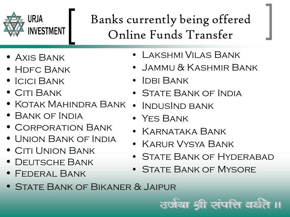 Banks currently being offered Online Funds Transfer Lakshmi Vilas Bank Jammu & Kashmir Bank Idbi Bank State Bank of India IndusInd bank Yes Bank Karnataka Bank Karur Vysya Bank State Bank of Hyderabad State Bank of Mysore A xis Bank H dfc Bank I cici Bank C iti Bank K otak Mahindra Bank B ank of India C orporation Bank U nion Bank of India C iti Union Bank D eutsche Bank F ederal Bank S tate Bank of Bikaner & Jaipur