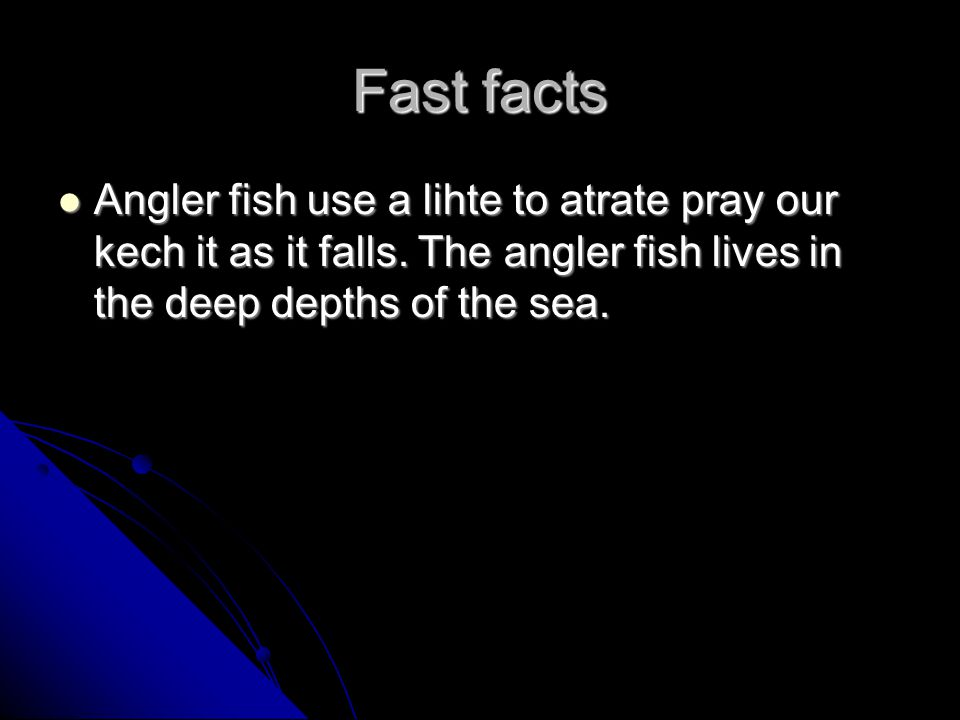 Fast facts Angler fish use a lihte to atrate pray our kech it as it falls. The angler fish lives in the deep depths of the sea. Angler fish use a liht