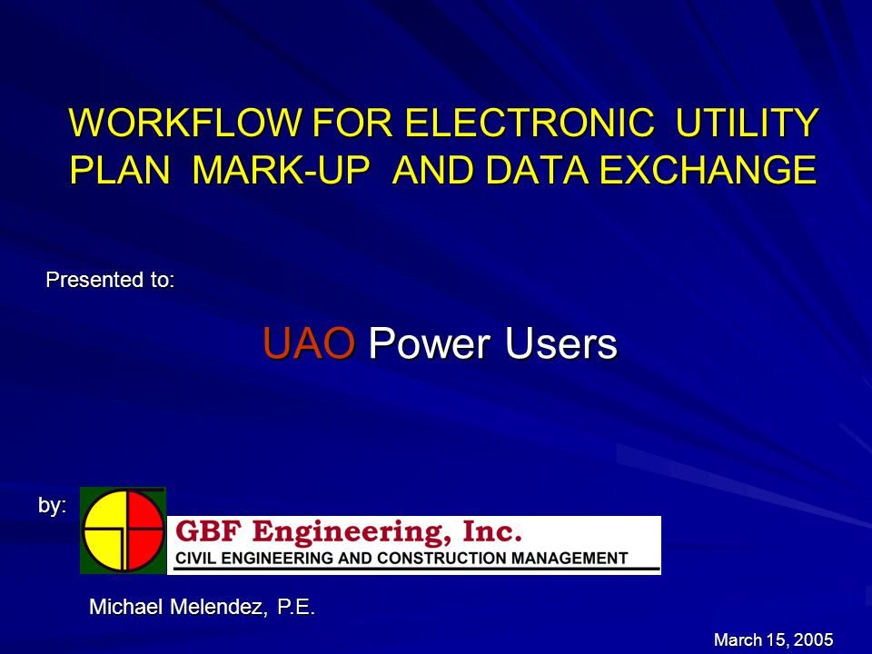 WORKFLOW FOR ELECTRONIC UTILITY PLAN MARK-UP AND DATA EXCHANGE Presented to: by: March 15, 2005 Michael Melendez, P.E.