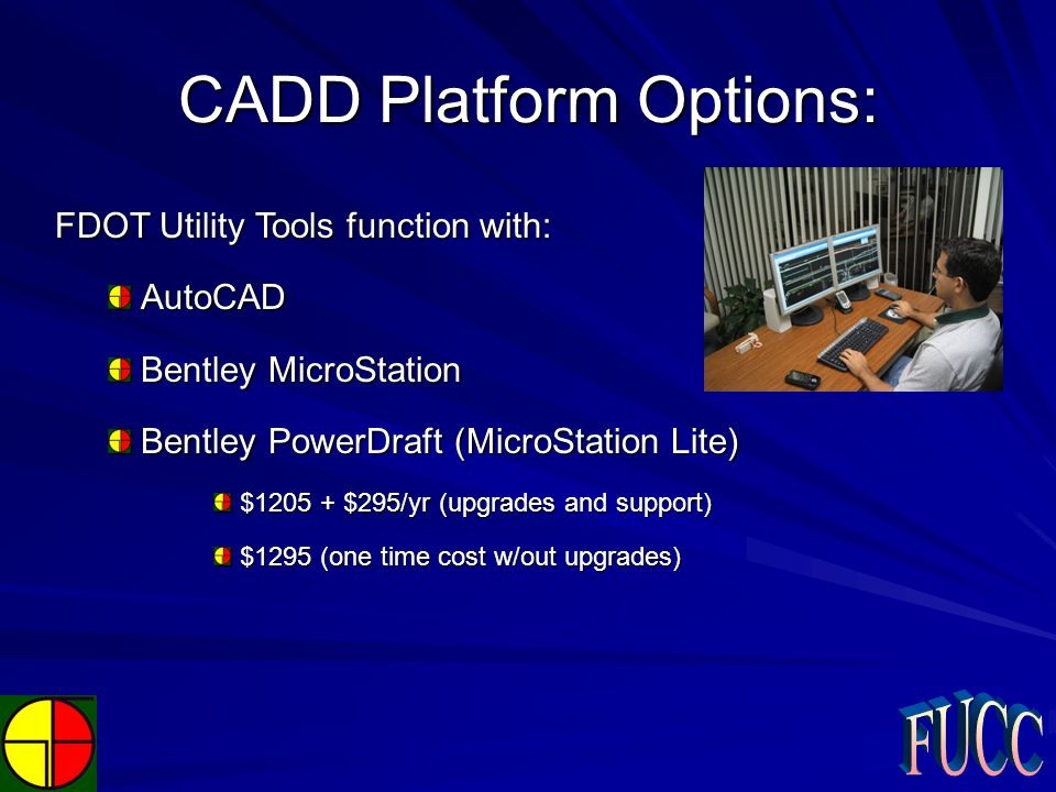 CADD Platform Options: FDOT Utility Tools function with: AutoCAD Bentley MicroStation Bentley PowerDraft (MicroStation Lite) $1205 + $295/yr (upgrades and support) $1295 (one time cost w/out upgrades)
