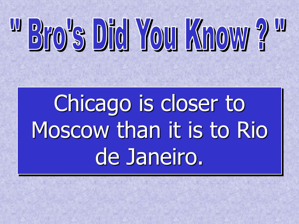 Chicago is closer to Moscow than it is to Rio de Janeiro.
