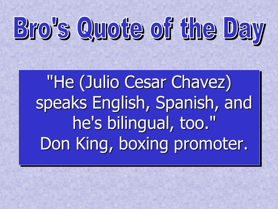 He (Julio Cesar Chavez) speaks English, Spanish, and he s bilingual, too. Don King, boxing promoter.