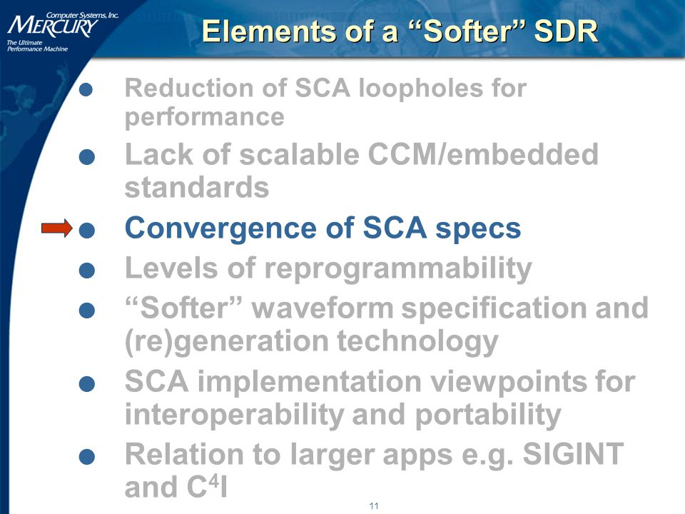 11 Elements of a Softer SDR l Reduction of SCA loopholes for performance l Lack of scalable CCM/embedded standards l Convergence of SCA specs l Levels of reprogrammability l Softer waveform specification and (re)generation technology l SCA implementation viewpoints for interoperability and portability l Relation to larger apps e.g.