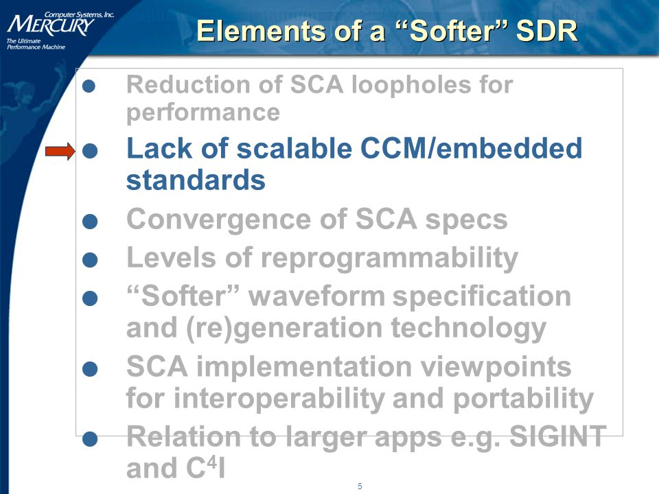 5 Elements of a Softer SDR l Reduction of SCA loopholes for performance l Lack of scalable CCM/embedded standards l Convergence of SCA specs l Levels of reprogrammability l Softer waveform specification and (re)generation technology l SCA implementation viewpoints for interoperability and portability l Relation to larger apps e.g.