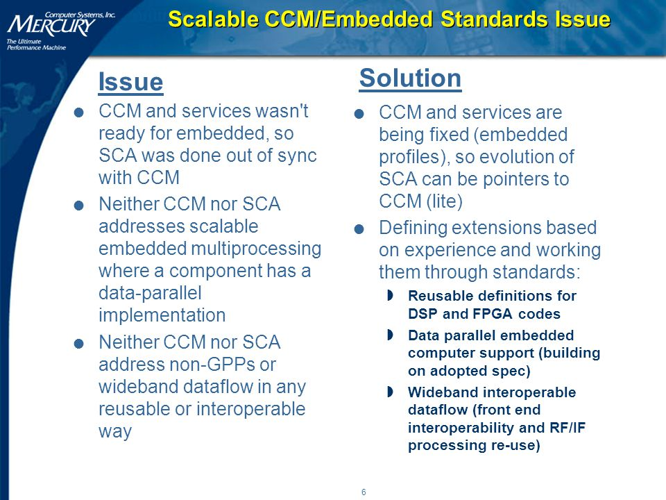6 Scalable CCM/Embedded Standards Issue l CCM and services wasn t ready for embedded, so SCA was done out of sync with CCM l Neither CCM nor SCA addresses scalable embedded multiprocessing where a component has a data-parallel implementation l Neither CCM nor SCA address non-GPPs or wideband dataflow in any reusable or interoperable way l CCM and services are being fixed (embedded profiles), so evolution of SCA can be pointers to CCM (lite) l Defining extensions based on experience and working them through standards: wReusable definitions for DSP and FPGA codes wData parallel embedded computer support (building on adopted spec) wWideband interoperable dataflow (front end interoperability and RF/IF processing re-use) Issue Solution