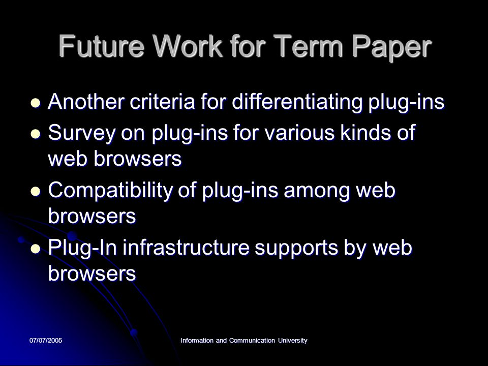 07/07/2005Information and Communication University Future Work for Term Paper Another criteria for differentiating plug-ins Another criteria for differentiating plug-ins Survey on plug-ins for various kinds of web browsers Survey on plug-ins for various kinds of web browsers Compatibility of plug-ins among web browsers Compatibility of plug-ins among web browsers Plug-In infrastructure supports by web browsers Plug-In infrastructure supports by web browsers