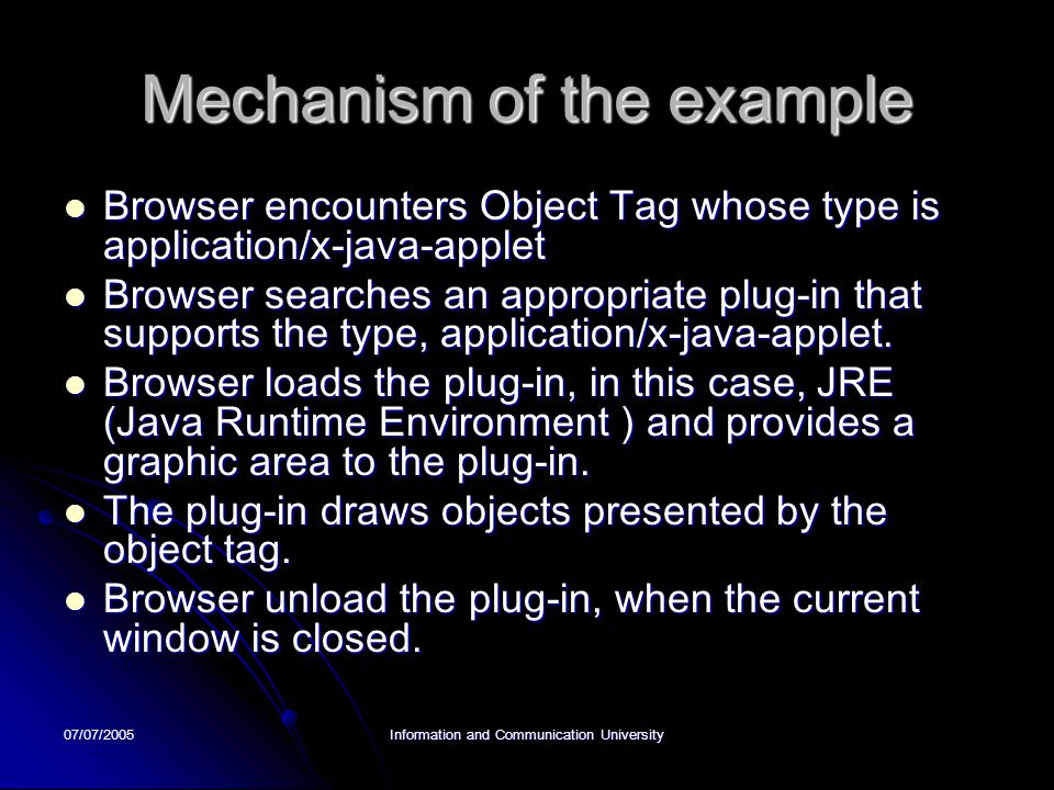 07/07/2005Information and Communication University Mechanism of the example Browser encounters Object Tag whose type is application/x-java-applet Browser encounters Object Tag whose type is application/x-java-applet Browser searches an appropriate plug-in that supports the type, application/x-java-applet.