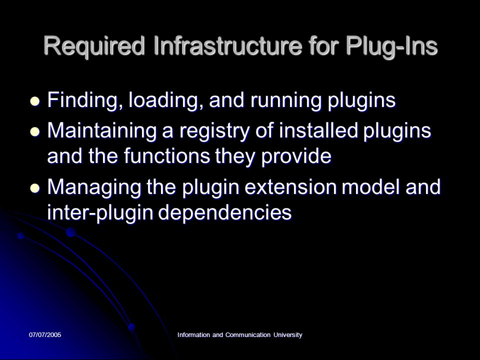 07/07/2005Information and Communication University Required Infrastructure for Plug-Ins Finding, loading, and running plugins Finding, loading, and running plugins Maintaining a registry of installed plugins and the functions they provide Maintaining a registry of installed plugins and the functions they provide Managing the plugin extension model and inter-plugin dependencies Managing the plugin extension model and inter-plugin dependencies