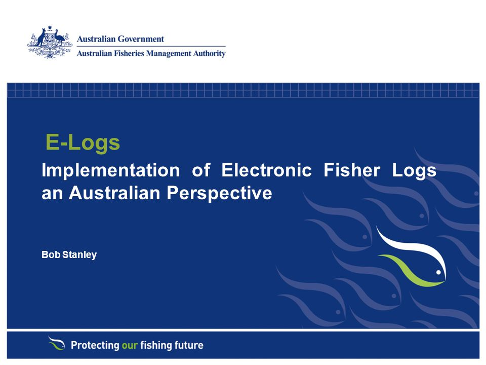 E-Logs Implementation of Electronic Fisher Logs an Australian Perspective Bob Stanley