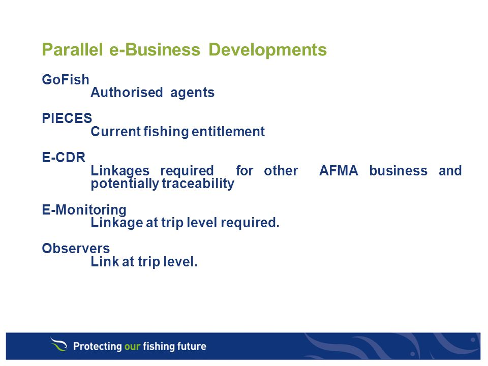 Parallel e-Business Developments GoFish Authorised agents PIECES Current fishing entitlement E-CDR Linkages required for other AFMA business and potentially traceability E-Monitoring Linkage at trip level required.
