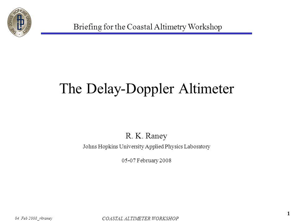 04 Feb 2008_rkraney COASTAL ALTIMETER WORKSHOP 1 The Delay-Doppler Altimeter R.
