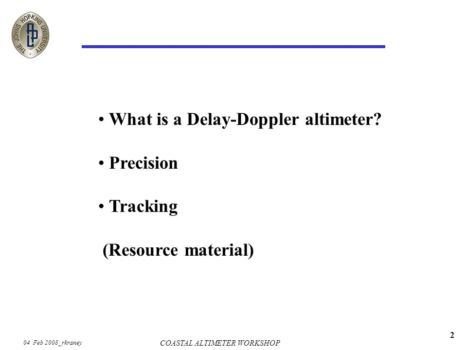 04 Feb 2008_rkraney COASTAL ALTIMETER WORKSHOP 2 What is a Delay-Doppler altimeter? Precision Tracking (Resource material)