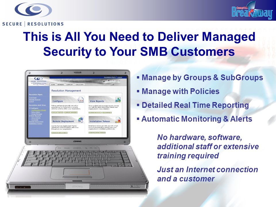 This is All You Need to Deliver Managed Security to Your SMB Customers  Manage by Groups & SubGroups  Manage with Policies  Detailed Real Time Reporting  Automatic Monitoring & Alerts No hardware, software, additional staff or extensive training required Just an Internet connection and a customer